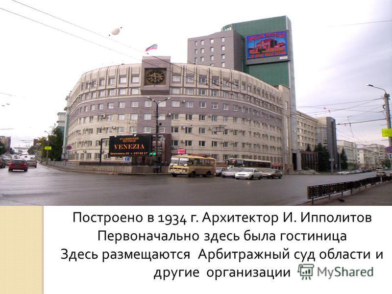 Построено в 1934 г. Архитектор И. Ипполитов Первоначально здесь была гостиница Здесь размещаются Арбитражный суд области и другие организации