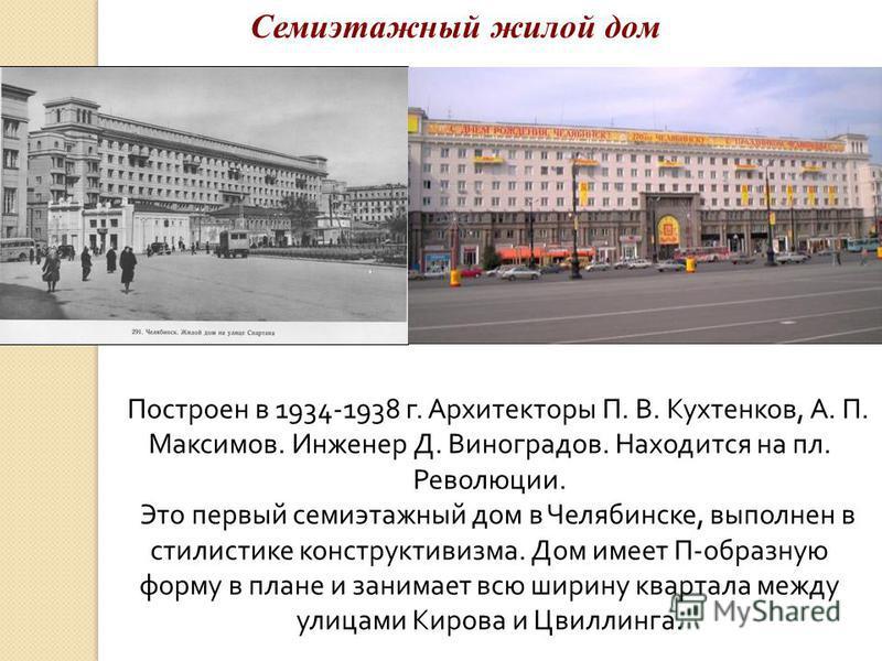 Построен в 1934-1938 г. Архитекторы П. В. Кухтенков, А. П. Максимов. Инженер Д. Виноградов. Находится на пл. Революции. Это первый семиэтажный дом в Челябинске, выполнен в стилистике конструктивизма. Дом имеет П-образную форму в плане и занимает всю