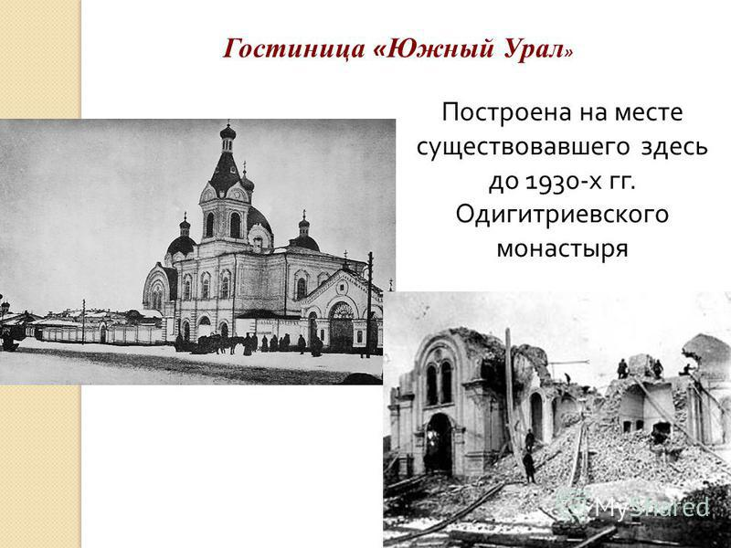 Построена на месте существовавшего здесь до 1930-х гг. Одигитриевского монастыря Гостиница « Южный Урал »
