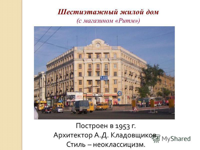 Построен в 1953 г. Архитектор А.Д. Кладовщиков. Стиль – неоклассицизм. Шестиэтажный жилой дом (с магазином «Ритм»)