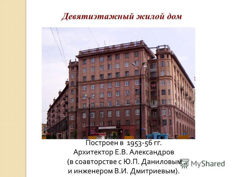 Девятиэтажный жилой дом Построен в 1953-56 гг. Архитектор Е.В. Александров (в соавторстве с Ю.П. Даниловым и инженером В.И. Дмитриевым).