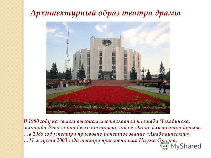 Архитектурный образ театра драмы В 1980 году на самом высоком месте главной площади Челябинска, площади Революции было построено новое здание для театра драмы. …в 1986 году театру присвоено почетное звание «Академический». …11 августа 2003 года театр