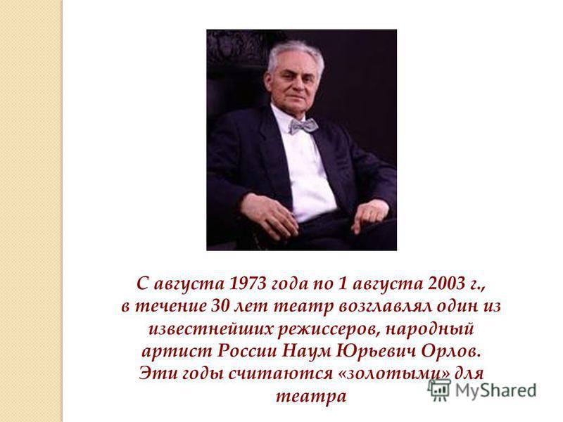 С августа 1973 года по 1 августа 2003 г., в течение 30 лет театр возглавлял один из известнейших режиссеров, народный артист России Наум Юрьевич Орлов. Эти годы считаются «золотыми» для театра
