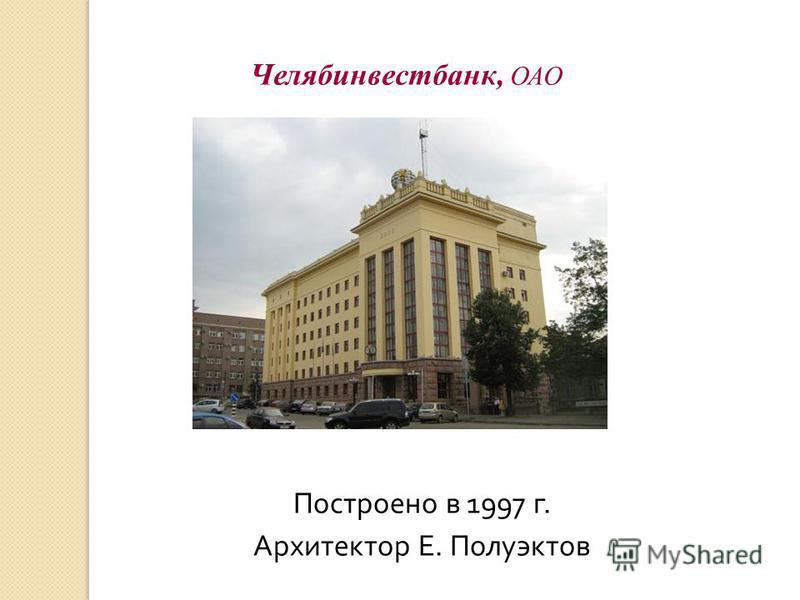 Челябинвестбанк, ОАО Построено в 1997 г. Архитектор Е. Полуэктов