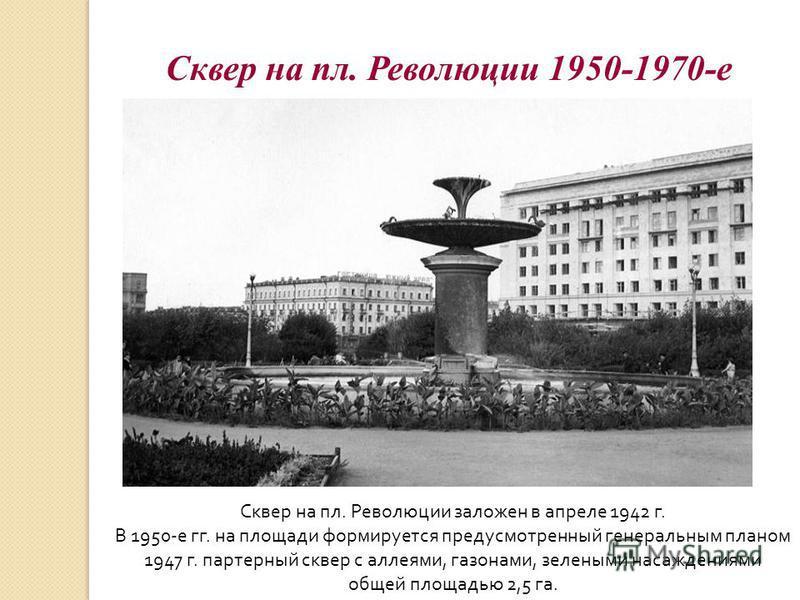 Сквер на пл. Революции 1950-1970-е Сквер на пл. Революции заложен в апреле 1942 г. В 1950-е гг. на площади формируется предусмотренный генеральным планом 1947 г. партерный сквер с аллеями, газонами, зелеными насаждениями общей площадью 2,5 га.