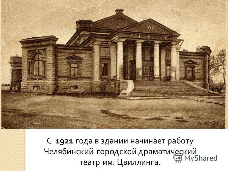 С 1921 года в здании начинает работу Челябинский городской драматический театр им. Цвиллинга.