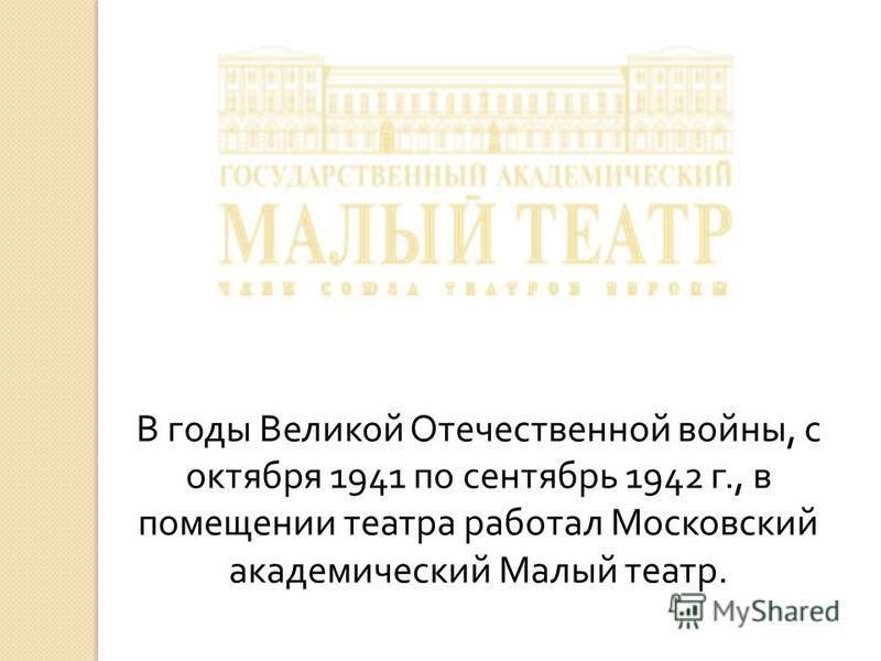 В годы Великой Отечественной войны, с октября 1941 по сентябрь 1942 г., в помещении театра работал Московский академический Малый театр.