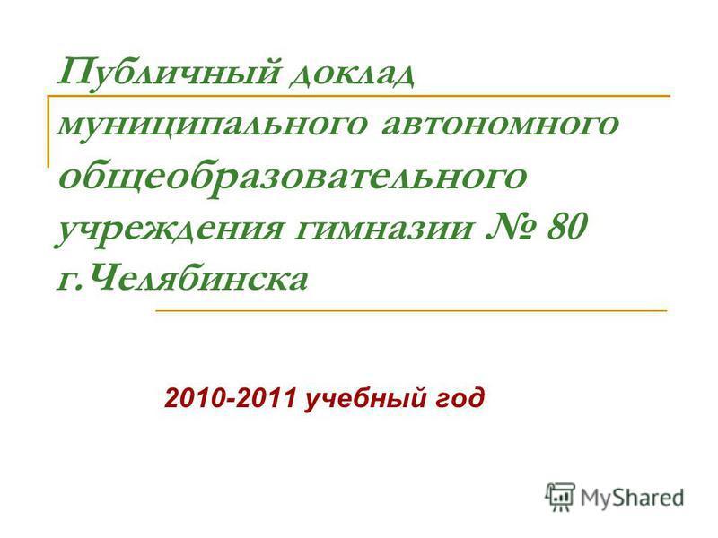 Публичный доклад муниципального автономного общеобразовательного учреждения гимназии 80 г.Челябинска 2010-2011 учебный год