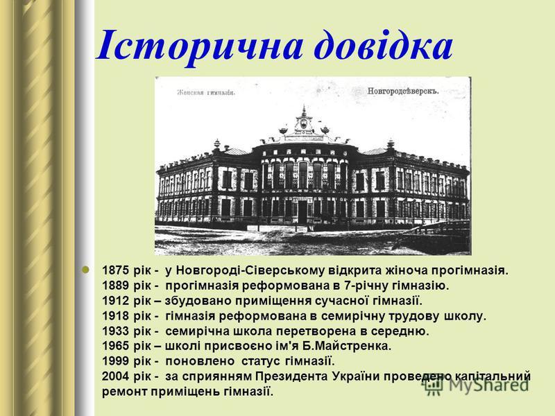 Історична довідка 1875 рік - у Новгороді-Сіверському відкрита жіноча прогімназія. 1889 рік - прогімназія реформована в 7-річну гімназію. 1912 рік – збудовано приміщення сучасної гімназії. 1918 рік - гімназія реформована в семирічну трудову школу. 193