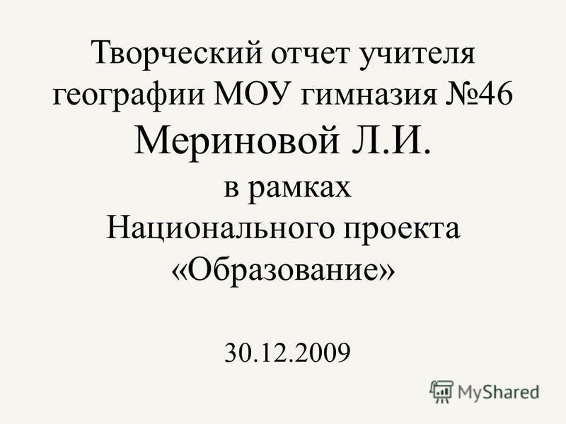 Творческий отчет учителя географии МОУ гимназия 46 Мериновой Л.И. в рамках Национального проекта «Образование» 30.12.2009