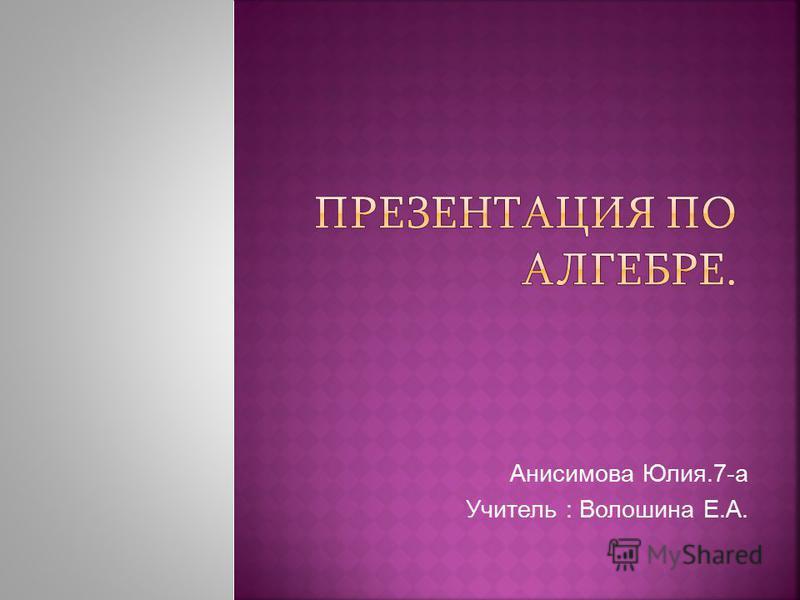 Анисимова Юлия.7-а Учитель : Волошина Е.А.