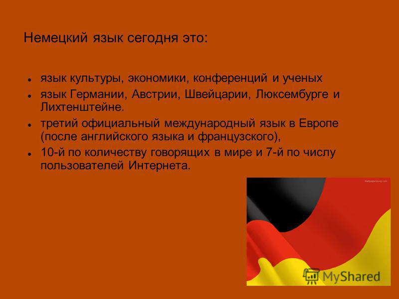 Немецкий язык сегодня это: язык культуры, экономики, конференций и ученых язык Германии, Австрии, Швейцарии, Люксембурге и Лихтенштейне. третий официальный международный язык в Европе (после английского языка и французского), 10-й по количеству говор