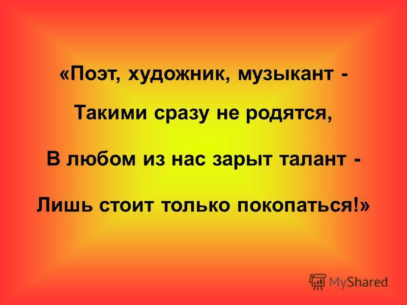 «Поэт, художник, музыкант - Такими сразу не родятся, В любом из нас зарыт талант - Лишь стоит только покопаться!»