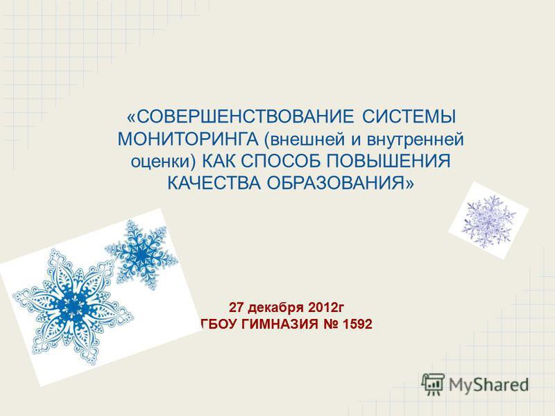 «СОВЕРШЕНСТВОВАНИЕ СИСТЕМЫ МОНИТОРИНГА (внешней и внутренней оценки) КАК СПОСОБ ПОВЫШЕНИЯ КАЧЕСТВА ОБРАЗОВАНИЯ» 27 декабря 2012 г ГБОУ ГИМНАЗИЯ 1592