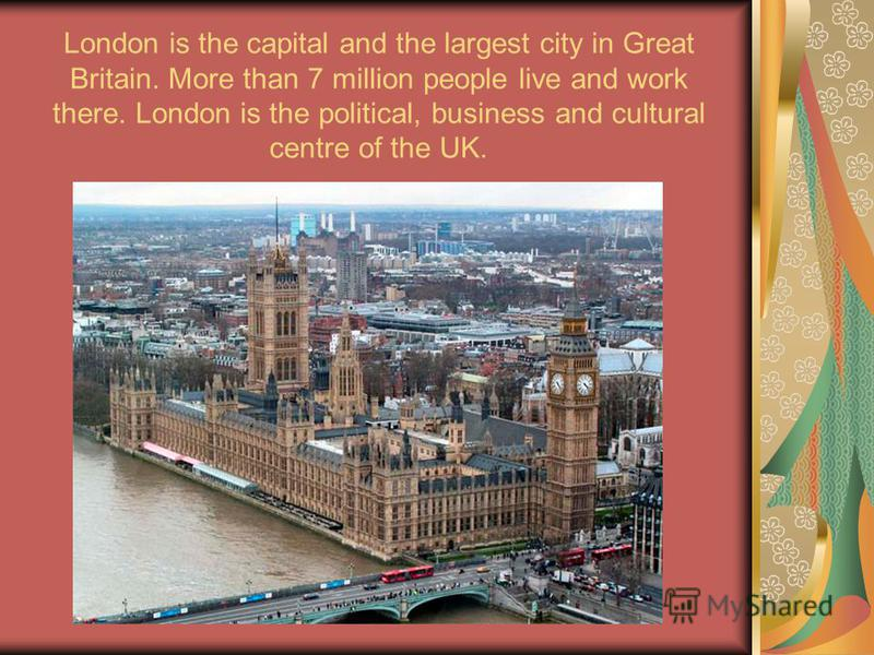 London is the capital and the largest city in Great Britain. More than 7 million people live and work there. London is the political, business and cultural centre of the UK.