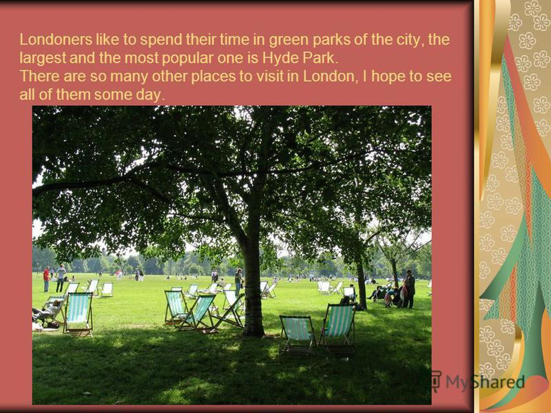 Londoners like to spend their time in green parks of the city, the largest and the most popular one is Hyde Park. There are so many other places to visit in London, I hope to see all of them some day.