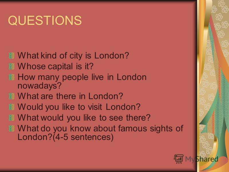 QUESTIONS What kind of city is London? Whose capital is it? How many people live in London nowadays? What are there in London? Would you like to visit London? What would you like to see there? What do you know about famous sights of London?(4-5 sente