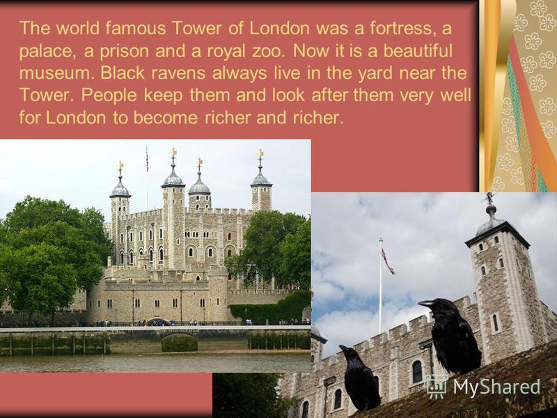 The world famous Tower of London was a fortress, a palace, a prison and a royal zoo. Now it is a beautiful museum. Black ravens always live in the yard near the Tower. People keep them and look after them very well for London to become richer and ric