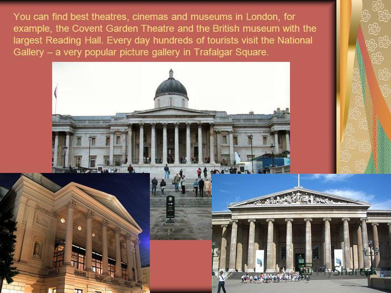 You can find best theatres, cinemas and museums in London, for example, the Covent Garden Theatre and the British museum with the largest Reading Hall. Every day hundreds of tourists visit the National Gallery – a very popular picture gallery in Traf
