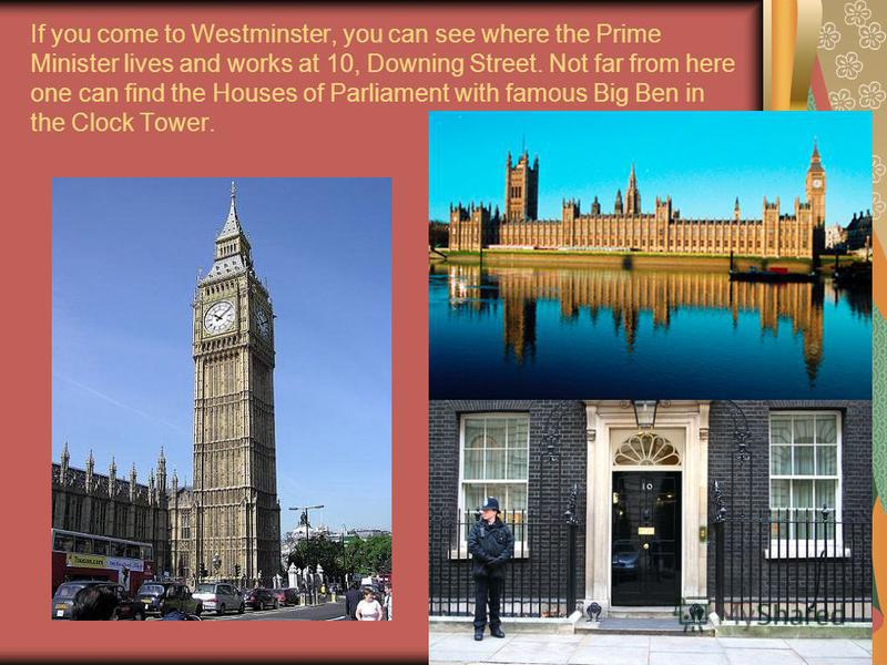 If you come to Westminster, you can see where the Prime Minister lives and works at 10, Downing Street. Not far from here one can find the Houses of Parliament with famous Big Ben in the Clock Tower.