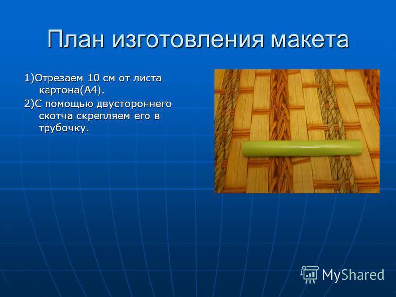 План изготовления макета 1)Отрезаем 10 см от листа картона(А4). 2)С помощью двустороннего скотча скрепляем его в трубочку.