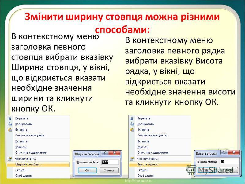 Змінити ширину стовпця можна різними способами: В контекстному меню заголовка певного стовпця вибрати вказівку Ширина стовпця, у вікні, що відкриється вказати необхідне значення ширини та кликнути кнопку ОК. В контекстному меню заголовка певного рядк