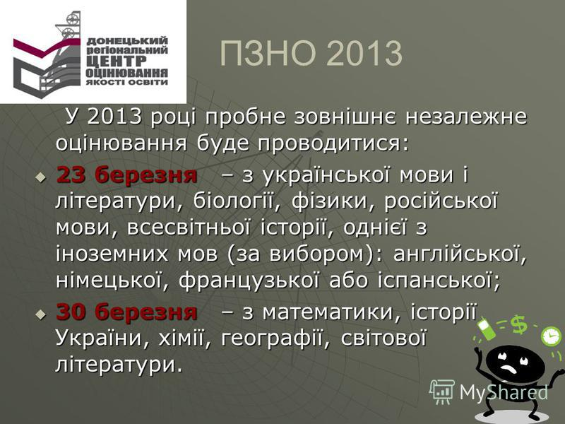 У 2013 році пробне зовнішнє незалежне оцінювання буде проводитися: У 2013 році пробне зовнішнє незалежне оцінювання буде проводитися: 23 березня – з української мови і літератури, біології, фізики, російської мови, всесвітньої історії, однієї з інозе
