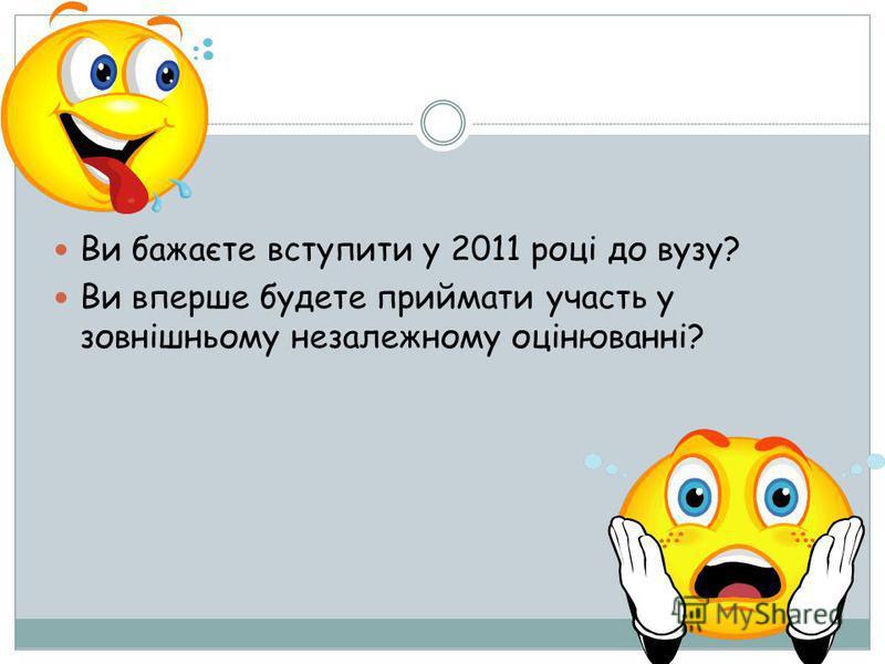 Ви бажаєте вступити у 2011 році до вузу? Ви вперше будете приймати участь у зовнішньому незалежному оцінюванні?