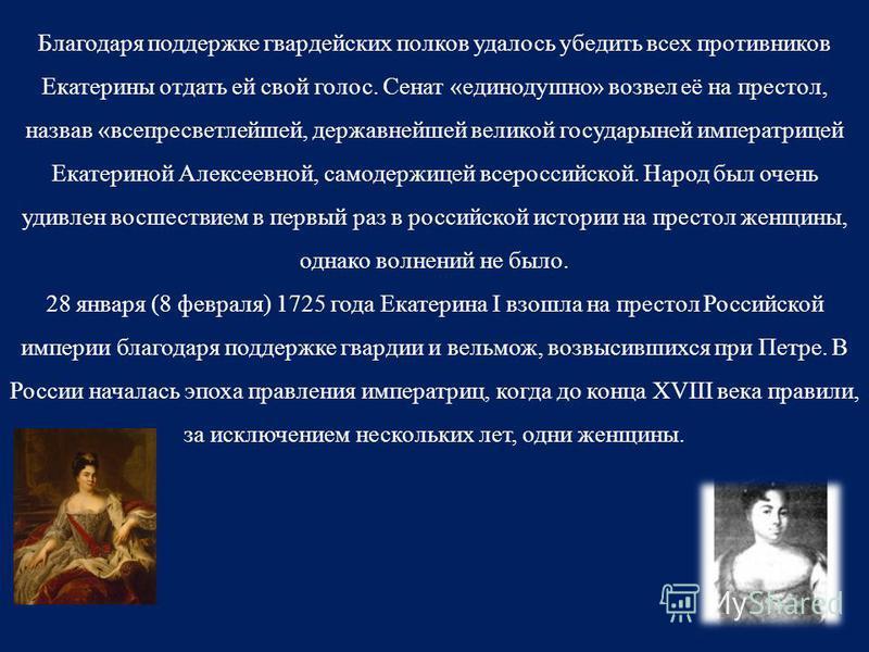 Благодаря поддержке гвардейских полков удалось убедить всех противников Екатерины отдать ей свой голос. Сенат «единодушно» возвел её на престол, назвав «всепресветлейшей, державнейшей великой государыней императрицей Екатериной Алексеевной, самодержи
