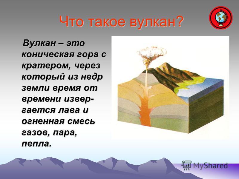 Что такое вулкан? Что такое вулкан? Вулкан – это коническая гора с кратером, через который из недр земли время от времени извергается лава и огненная смесь газов, пара, пепла. Вулкан – это коническая гора с кратером, через который из недр земли время
