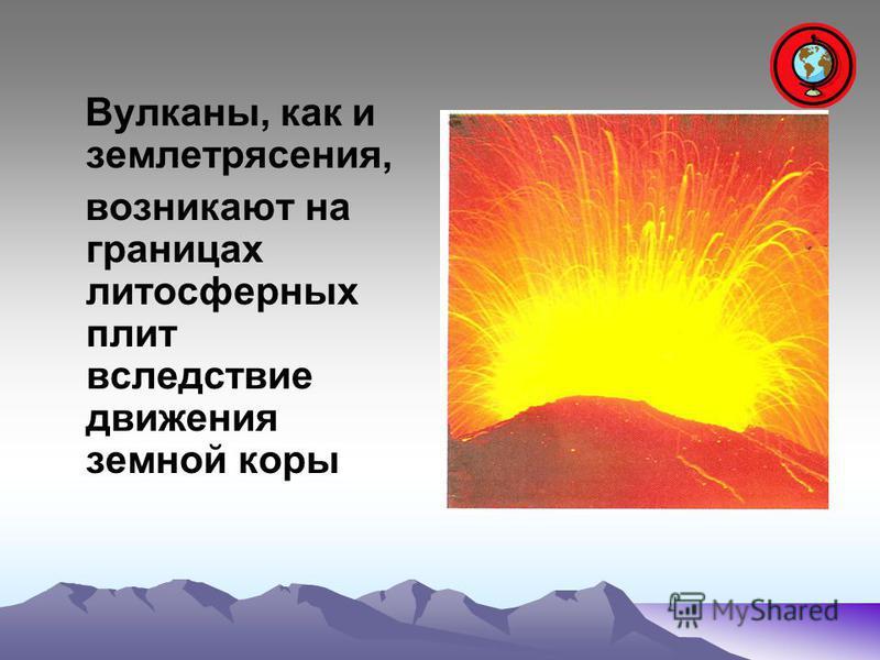 Вулканы, как и землетрясения, возникают на границах литосферных плит вследствие движения земной коры