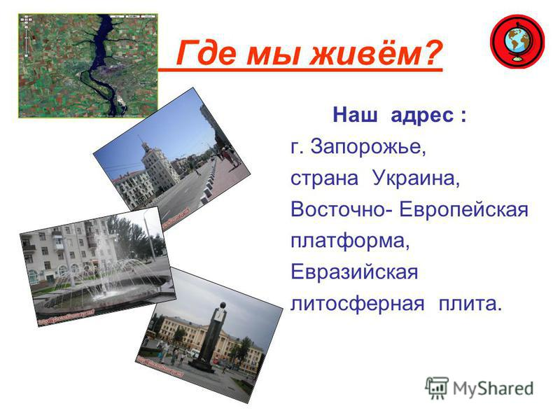 Где мы живём? Наш адрес : г. Запорожье, страна Украина, Восточно- Европейская платформа, Евразийская литосферная плита.