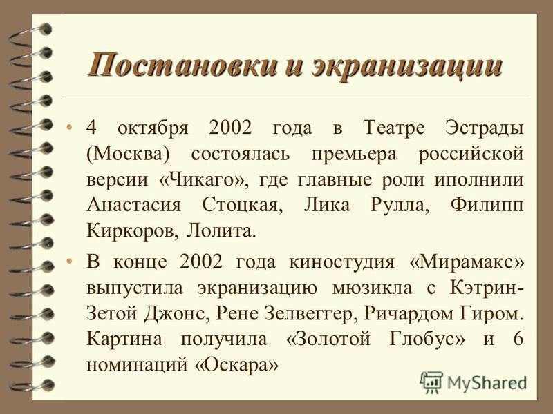 Постановки и экранизации 4 октября 2002 года в Театре Эстрады (Москва) состоялась премьера российской версии «Чикаго», где главные роли исполнили Анастасия Стоцкая, Лика Рулла, Филипп Киркоров, Лолита. В конце 2002 года киностудия «Мирамакс» выпустил