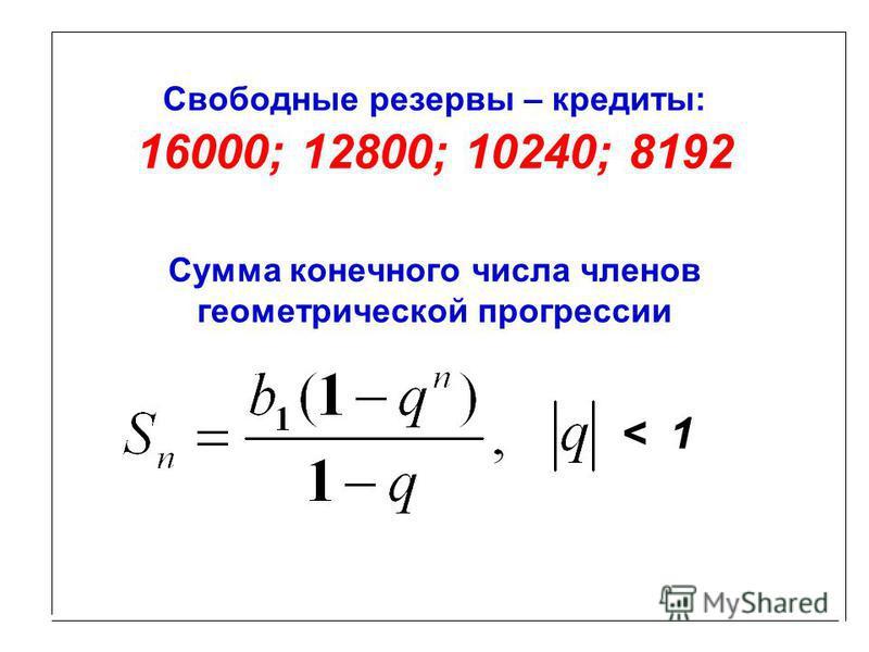 Свободные резервы – кредиты: 16000; 12800; 10240; 8192 Сумма конечного числа членов геометрической прогрессии < 1