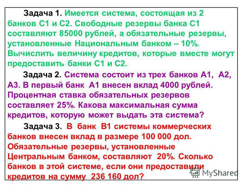 Задача 1. Имеется система, состоящая из 2 банков С1 и С2. Свободные резервы банка С1 составляют 85000 рублей, а обязательные резервы, установленные Национальным банком – 10%. Вычислить величину кредитов, которые вместе могут предоставить банки С1 и С