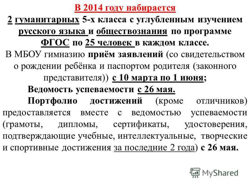 В 2014 году набирается 2 гуманитарных 5-х класса с углубленным изучением русского языка и обществознания по программе ФГОС по 25 человек в каждом классе. В МБОУ гимназию приём заявлений (со свидетельством о рождении ребёнка и паспортом родителя (зако