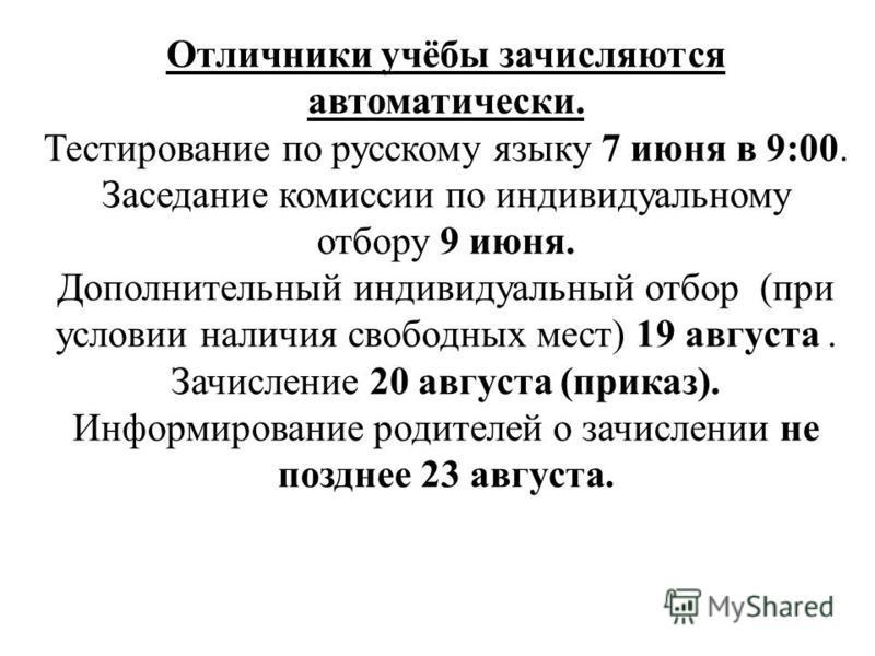 Отличники учёбы зачисляются автоматически. Тестирование по русскому языку 7 июня в 9:00. Заседание комиссии по индивидуальному отбору 9 июня. Дополнительный индивидуальный отбор (при условии наличия свободных мест) 19 августа. Зачисление 20 августа (