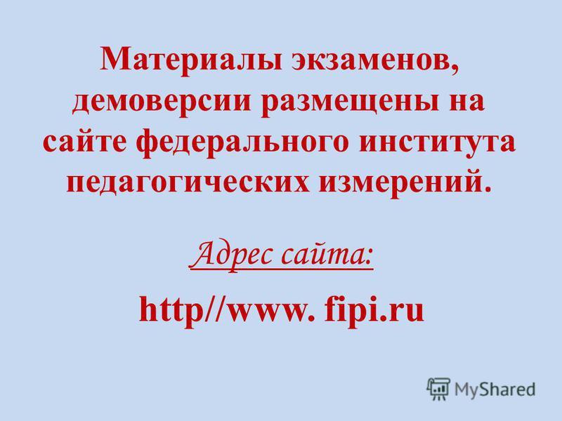 Материалы экзаменов, демоверсии размещены на сайте федерального института педагогических измерений. Адрес сайта: http//www. fipi.ru