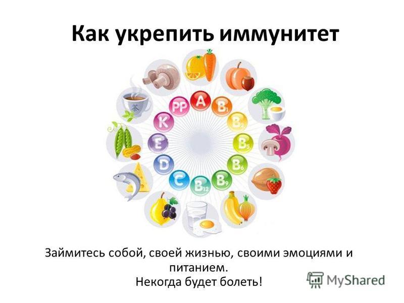 Как укрепить иммунитет Займитесь собой, своей жизнью, своими эмоциями и питанием. Некогда будет болеть!