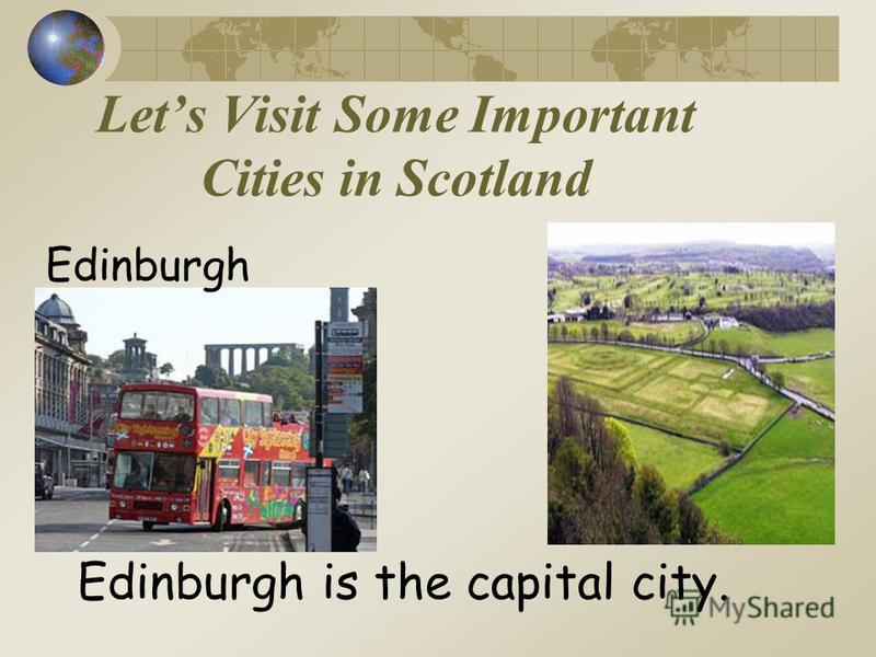 Lets Visit Some Important Cities in Scotland Edinburgh Edinburgh is the capital city.