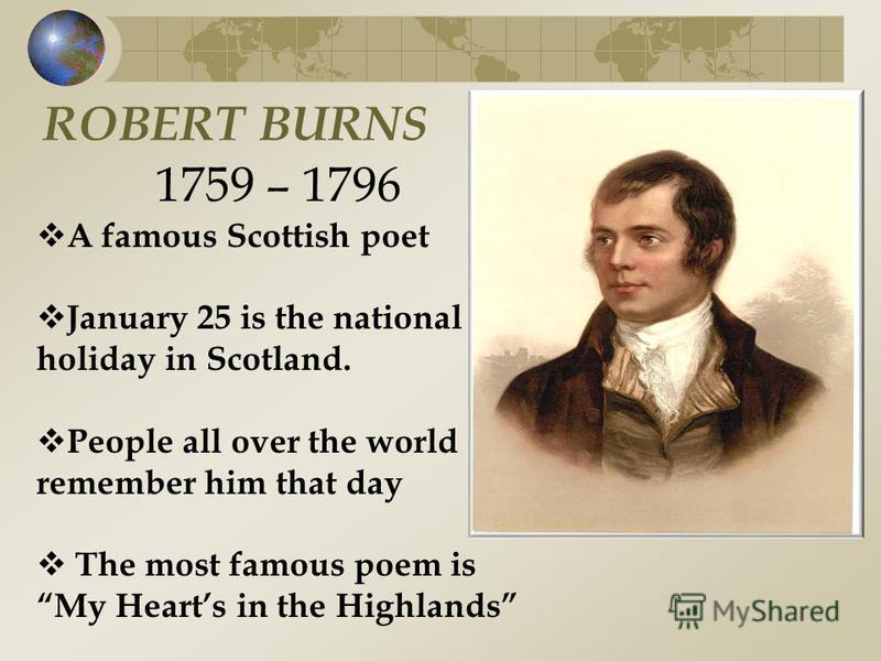ROBERT BURNS 1759 – 1796 A famous Scottish poet January 25 is the national holiday in Scotland. People all over the world remember him that day The most famous poem is My Hearts in the Highlands