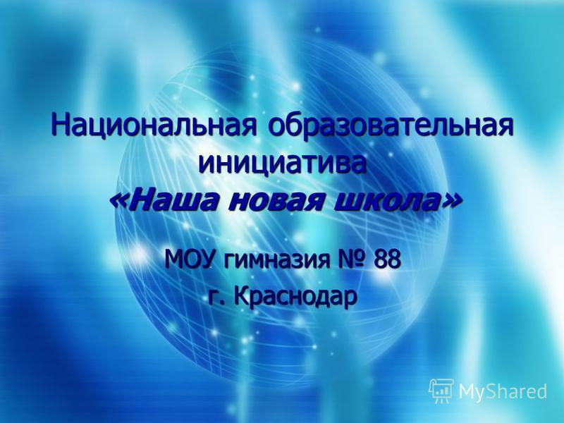 Национальная образовательная инициатива «Наша новая школа» МОУ гимназия 88 г. Краснодар