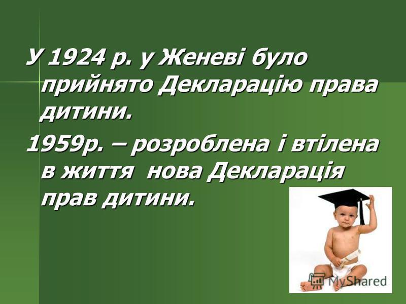 У 1924 р. у Женеві було прийнято Декларацію права дитини. 1959р. – розроблена і втілена в життя нова Декларація прав дитини.