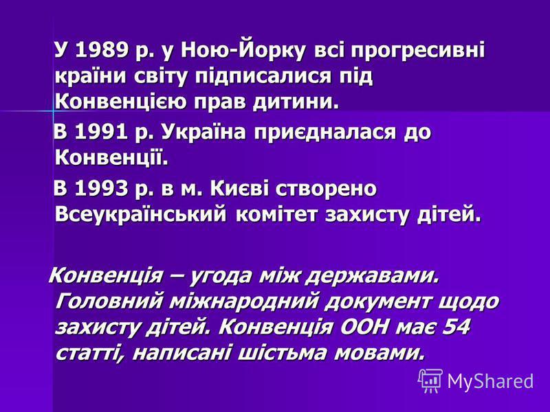 У 1989 р. у Ною-Йорку всі прогресивні країни світу підписалися під Конвенцією прав дитини. У 1989 р. у Ною-Йорку всі прогресивні країни світу підписалися під Конвенцією прав дитини. В 1991 р. Україна приєдналася до Конвенції. В 1991 р. Україна приєдн