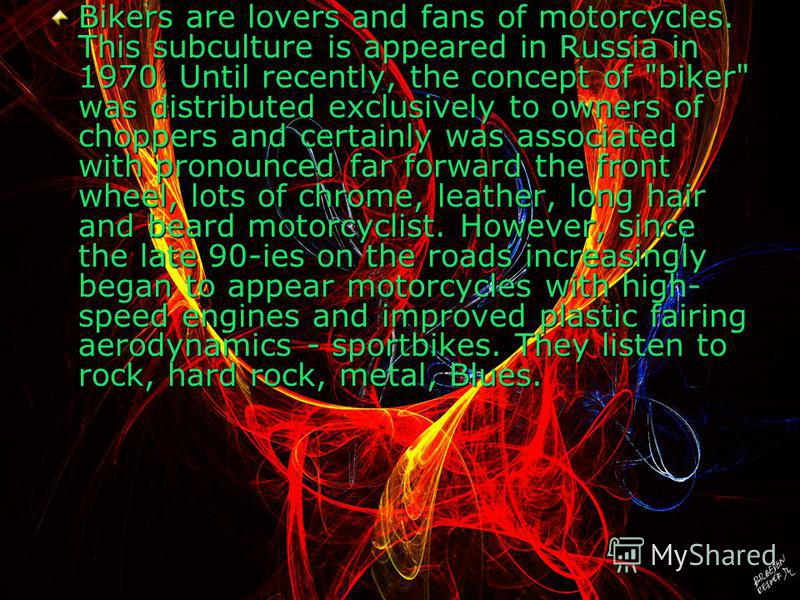Bikers are lovers and fans of motorcycles. This subculture is appeared in Russia in 1970. Until recently, the concept of