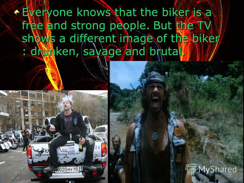Everyone knows that the biker is a free and strong people. But the TV shows a different image of the biker : drunken, savage and brutal.