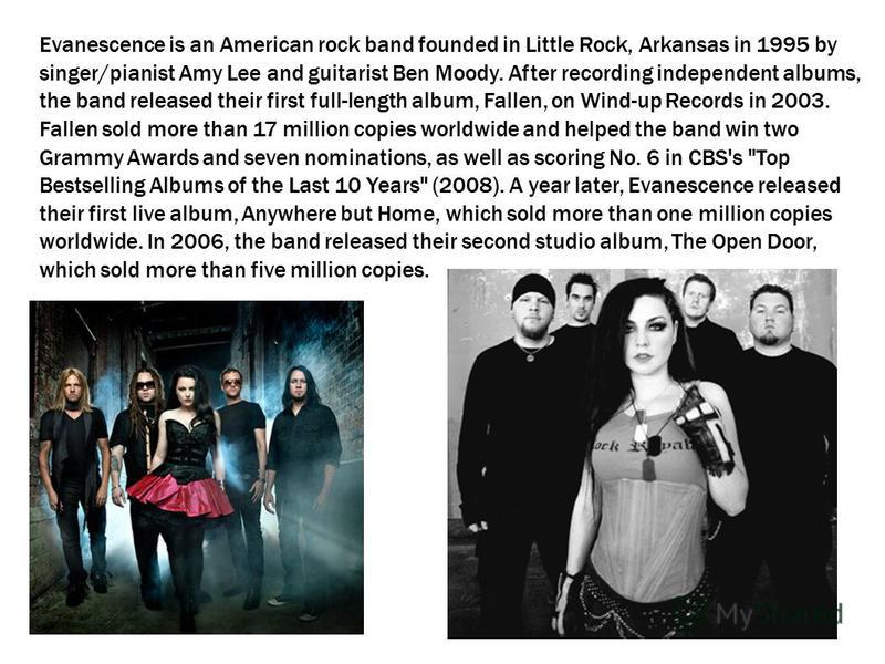 Evanescence is an American rock band founded in Little Rock, Arkansas in 1995 by singer/pianist Amy Lee and guitarist Ben Moody. After recording independent albums, the band released their first full-length album, Fallen, on Wind-up Records in 2003.