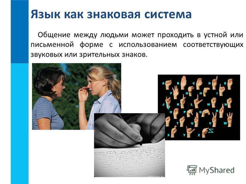 Общение между людьми может проходить в устной или письменной форме с использованием соответствующих звуковых или зрительных знаков. Язык как знаковая система