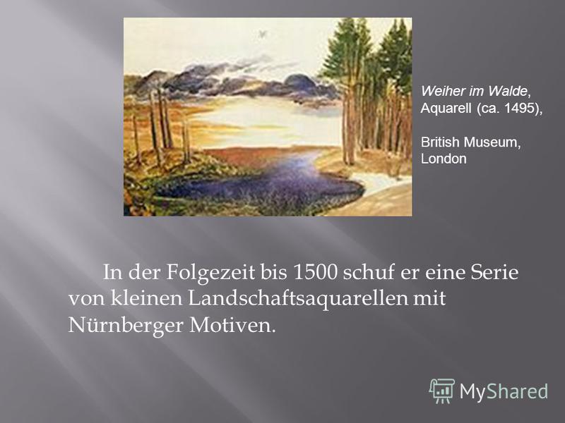 In der Folgezeit bis 1500 schuf er eine Serie von kleinen Landschaftsaquarellen mit Nürnberger Motiven. Weiher im Walde, Aquarell (ca. 1495), British Museum, London