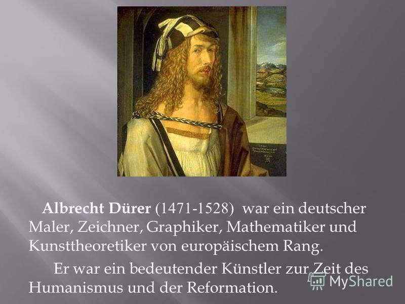 Albrecht Dürer (1471-1528) war ein deutscher Maler, Zeichner, Graphiker, Mathematiker und Kunsttheoretiker von europäischem Rang. Er war ein bedeutender Künstler zur Zeit des Humanismus und der Reformation.